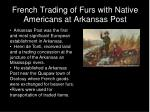 french trading of furs with native americans at arkansas post