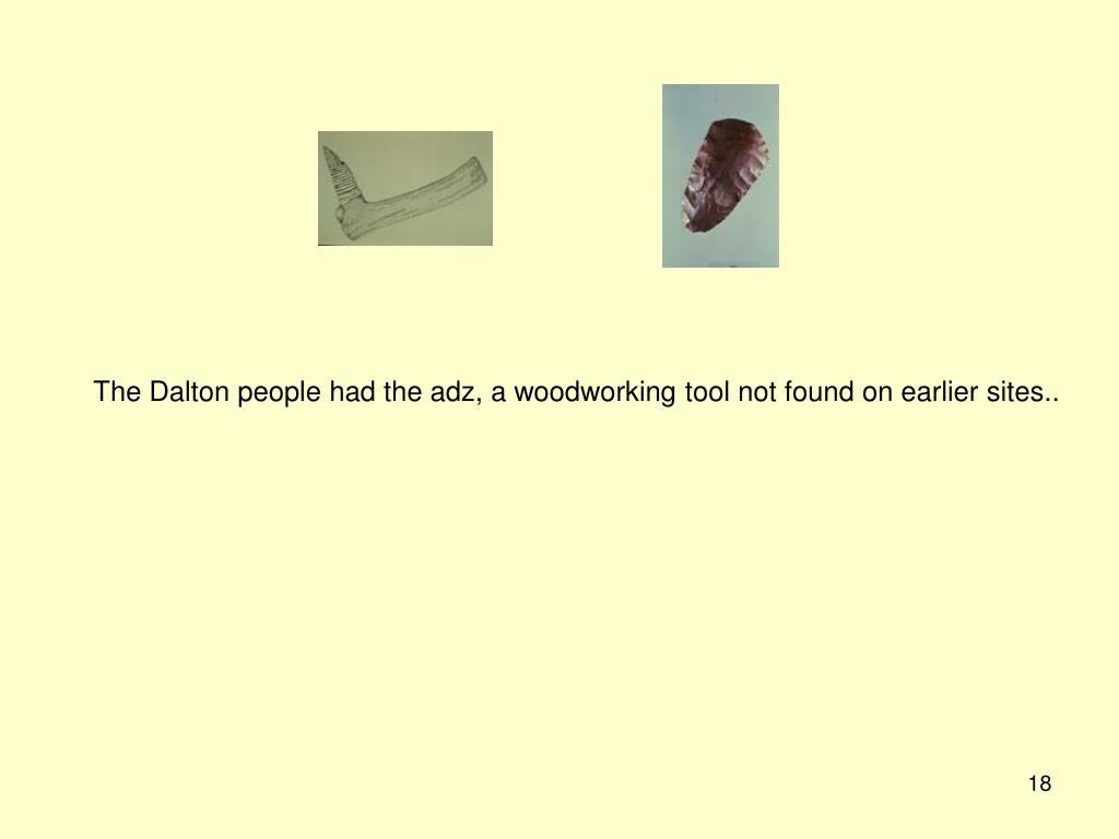 The Dalton people had the adz, a woodworking tool not found on earlier sites..