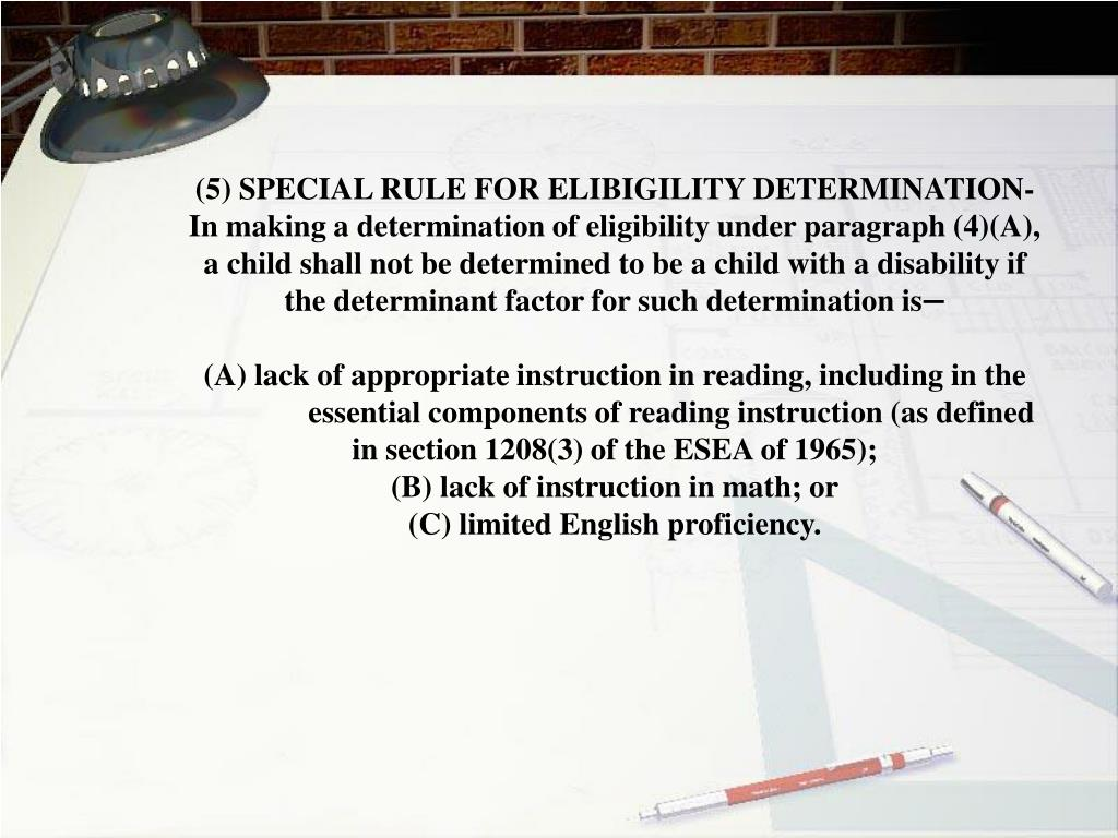 (5) SPECIAL RULE FOR ELIBIGILITY DETERMINATION- 	In making a determination of eligibility under paragraph (4)(A), 	a child shall not be determined to be a child with a disability if 	the determinant factor for such determination is