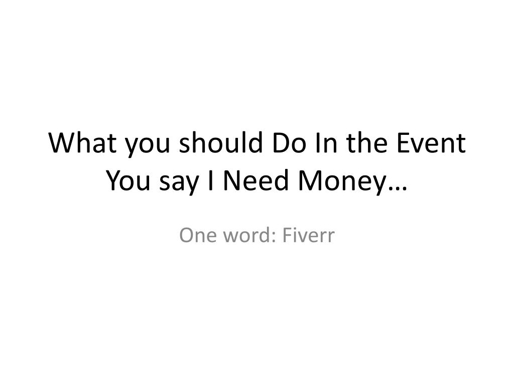 what you should do in the event you say i need money l.