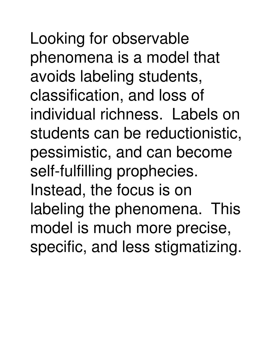 Looking for observable phenomena is a model that avoids labeling students, classification, and loss of individual richness.  Labels on students can be reductionistic, pessimistic, and can become self-fulfilling prophecies.  Instead, the focus is on labeling the phenomena.  This model is much more precise, specific, and less stigmatizing.