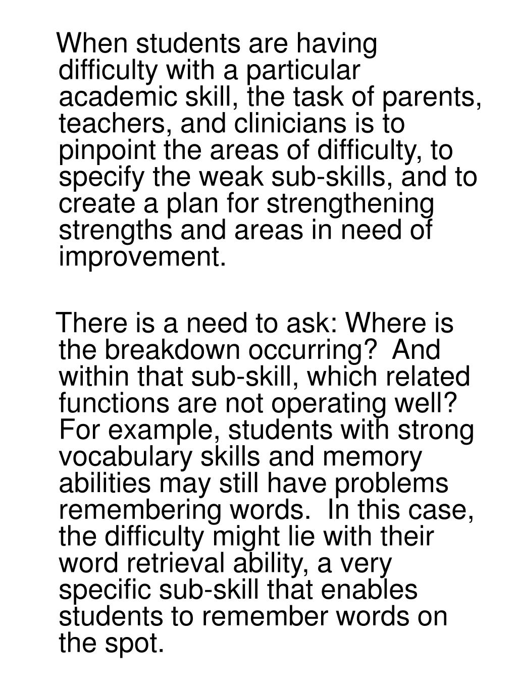 When students are having difficulty with a particular academic skill, the task of parents, teachers, and clinicians is to pinpoint the areas of difficulty, to specify the weak sub-skills, and to create a plan for strengthening strengths and areas in need of improvement.