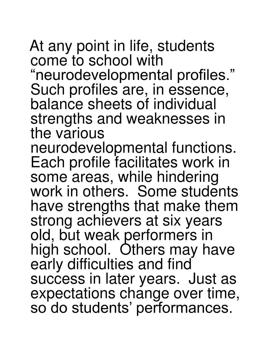 "At any point in life, students come to school with ""neurodevelopmental profiles.""  Such profiles are, in essence, balance sheets of individual strengths and weaknesses in the various neurodevelopmental functions. Each profile facilitates work in some areas, while hindering work in others.  Some students have strengths that make them strong achievers at six years old, but weak performers in high school.  Others may have early difficulties and find  success in later years.  Just as expectations change over time, so do students' performances."