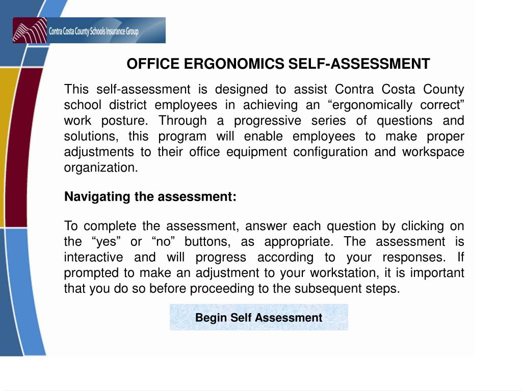 """This self-assessment is designed to assist Contra Costa County school district employees in achieving an """"ergonomically correct"""" work posture. Through a progressive series of questions and solutions, this program will enable employees to make proper adjustments to their office equipment configuration and workspace organization."""
