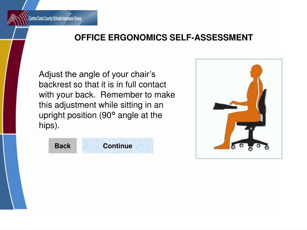 Adjust the angle of your chair's backrest so that it is in full contact with your back.  Remember to make this adjustment while sitting in an upright position (90