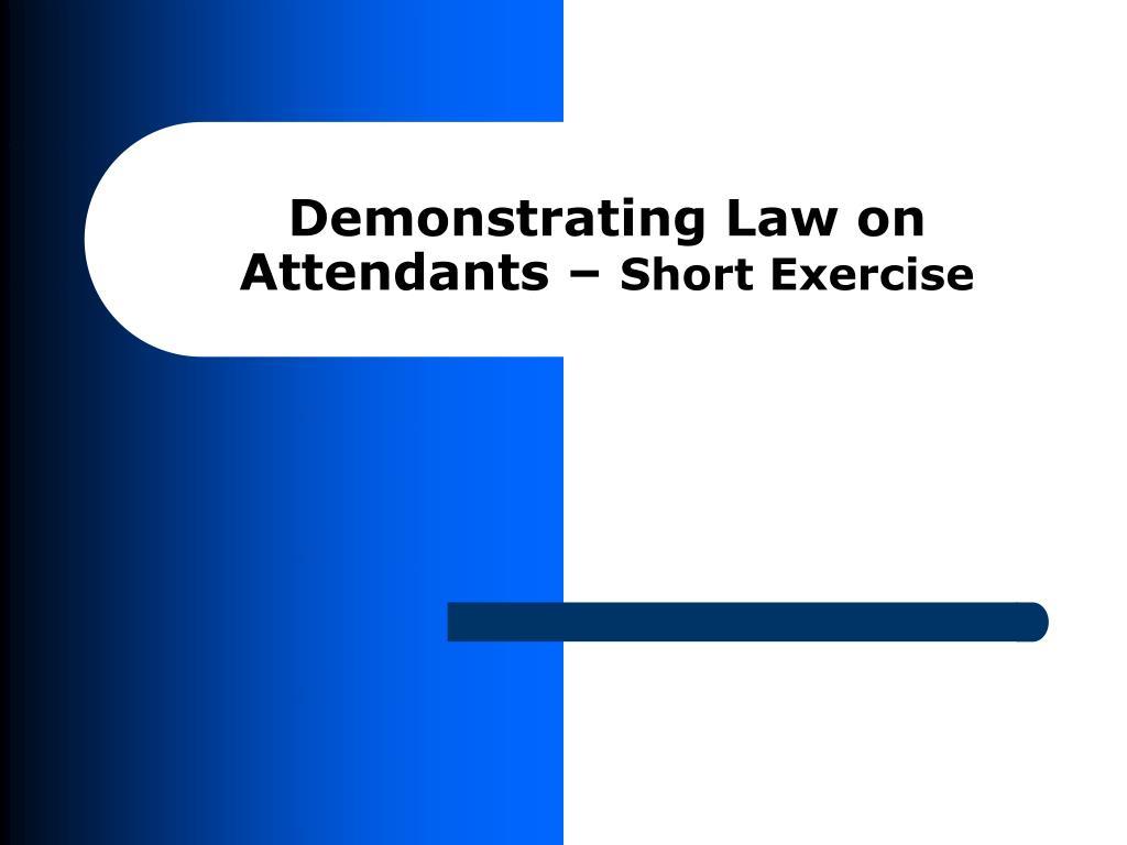 Demonstrating Law on Attendants –
