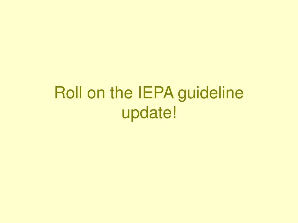 Roll on the IEPA guideline update!