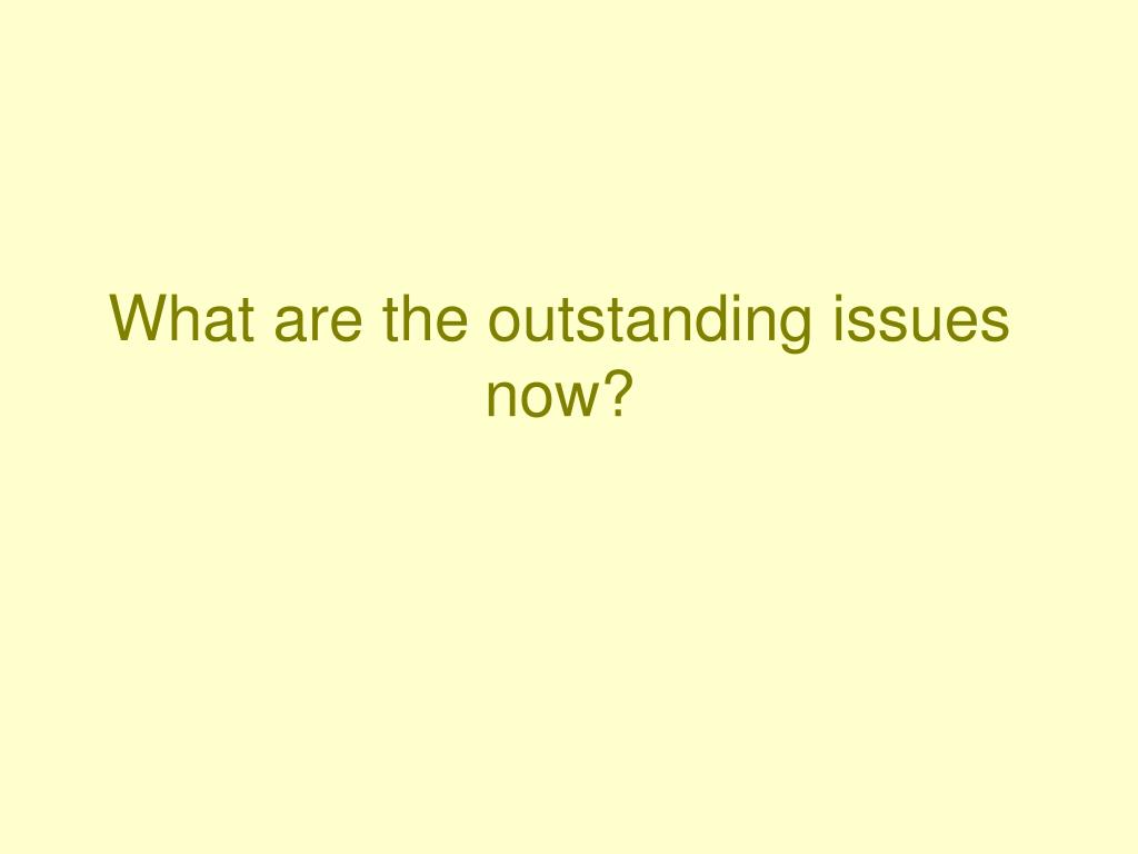 What are the outstanding issues now?