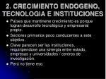 2 crecimiento endogeno tecnologia e instituciones