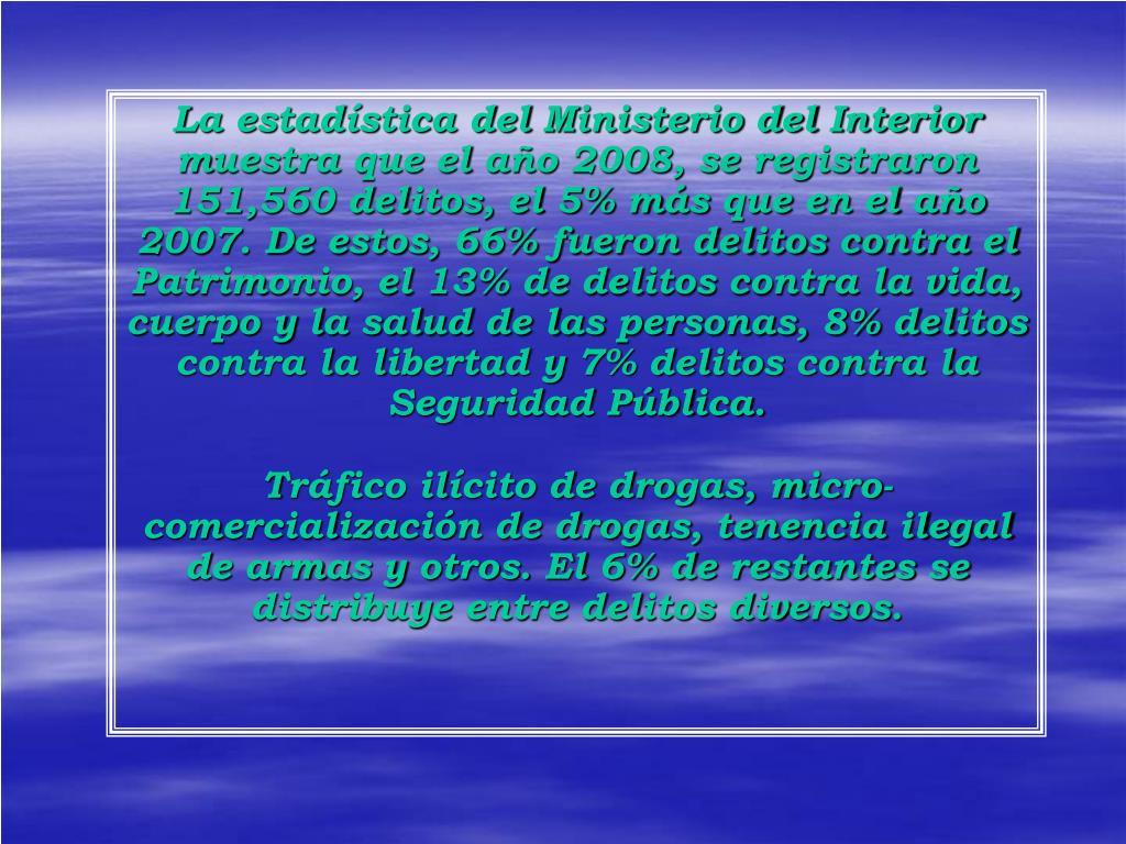 La estadística del Ministerio del Interior muestra que el año 2008, se registraron 151,560 delitos, el 5% más que en el año 2007. De estos, 66% fueron delitos contra el Patrimonio, el 13% de delitos contra la vida, cuerpo y la salud de las personas, 8% delitos contra la libertad y 7% delitos contra la Seguridad Pública.