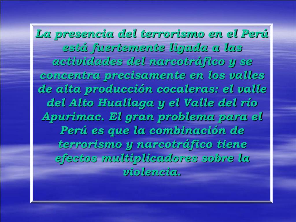 La presencia del terrorismo en el Perú está fuertemente ligada a las actividades del narcotráfico y se concentra precisamente en los valles de alta producción cocaleras: el valle del Alto Huallaga y el Valle del río Apurimac. El gran problema para el Perú es que la combinación de terrorismo y narcotráfico tiene efectos multiplicadores sobre la violencia.