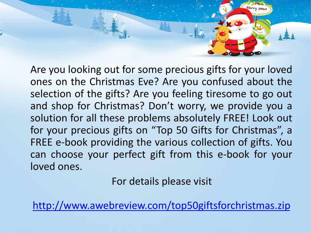 """Are you looking out for some precious gifts for your loved ones on the Christmas Eve? Are you confused about the selection of the gifts? Are you feeling tiresome to go out and shop for Christmas? Don't worry, we provide you a solution for all these problems absolutely FREE! Look out for your precious gifts on """"Top 50 Gifts for Christmas"""", a FREE e-book providing the various collection of gifts. You can choose your perfect gift from this e-book for your loved ones."""