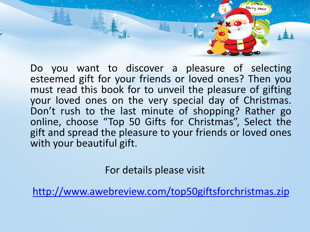 """Do you want to discover a pleasure of selecting esteemed gift for your friends or loved ones? Then you must read this book for to unveil the pleasure of gifting your loved ones on the very special day of Christmas. Don't rush to the last minute of shopping? Rather go online, choose """"Top 50 Gifts for Christmas"""", Select the gift and spread the pleasure to your friends or loved ones with your beautiful gift."""