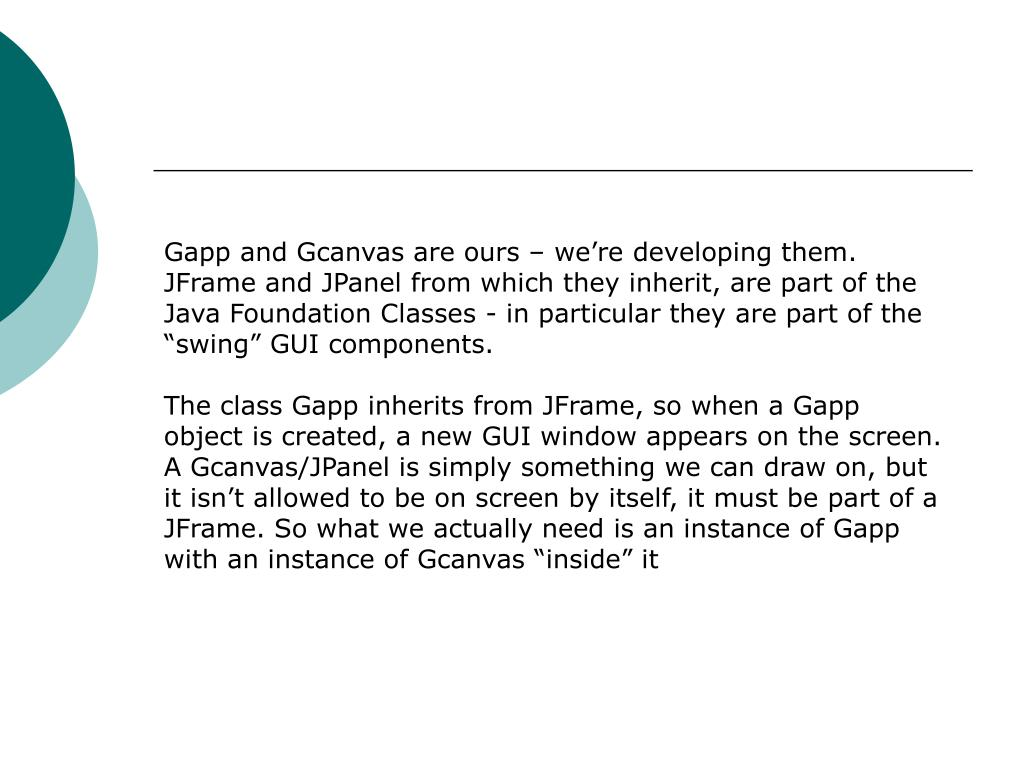 """Gapp and Gcanvas are ours – we're developing them. JFrame and JPanel from which they inherit, are part of the Java Foundation Classes - in particular they are part of the """"swing"""" GUI components."""