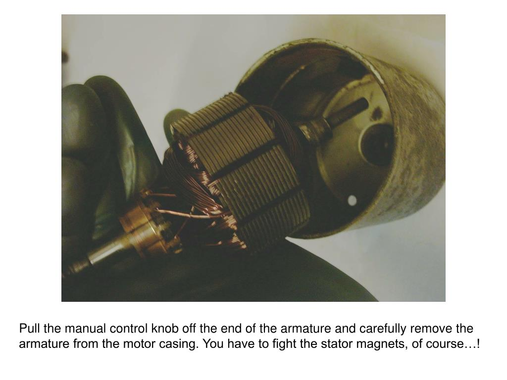 Pull the manual control knob off the end of the armature and carefully remove the armature from the motor casing. You have to fight the stator magnets, of course…!
