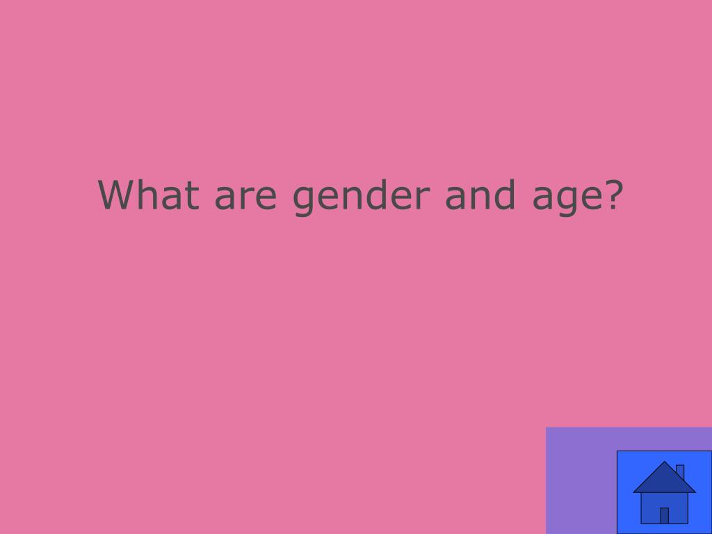 What are gender and age?