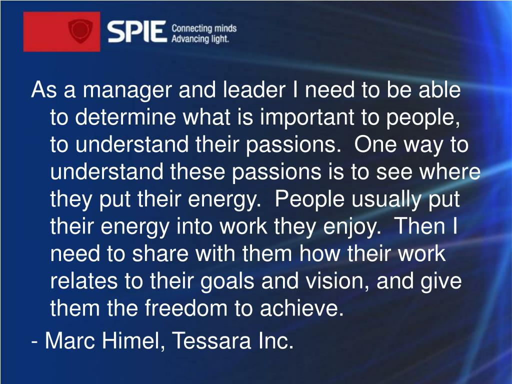 As a manager and leader I need to be able to determine what is important to people, to understand their passions. One way to understand these passions is to see where they put their energy. People usually put their energy into work they enjoy. Then I need to share with them how their work relates to their goals and vision, and give them the freedom to achieve.