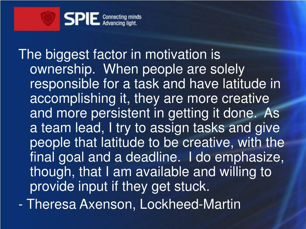 The biggest factor in motivation is ownership. When peopleare solely responsible for a task and have latitude in accomplishing it, they are more creative and more persistent in getting it done. As a team lead, I try to assign tasks and give people that latitude to be creative, with the final goal and a deadline. I do emphasize, though, that I am available and willing to provide input if they get stuck.