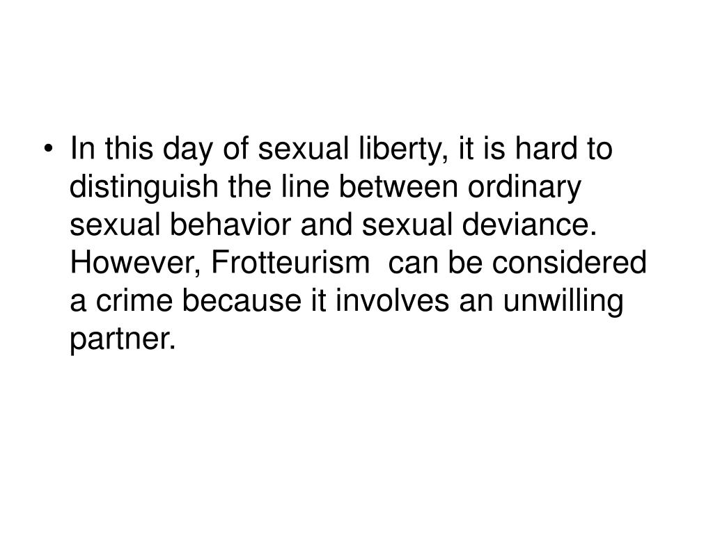 In this day of sexual liberty, it is hard to distinguish the line between ordinary sexual behavior and sexual deviance.  However, Frotteurism  can be considered a crime because it involves an unwilling partner.
