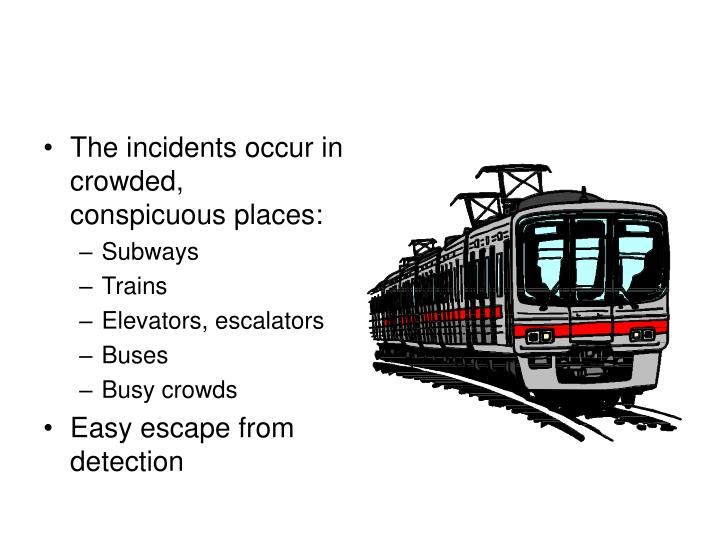The incidents occur in crowded, conspicuous places: