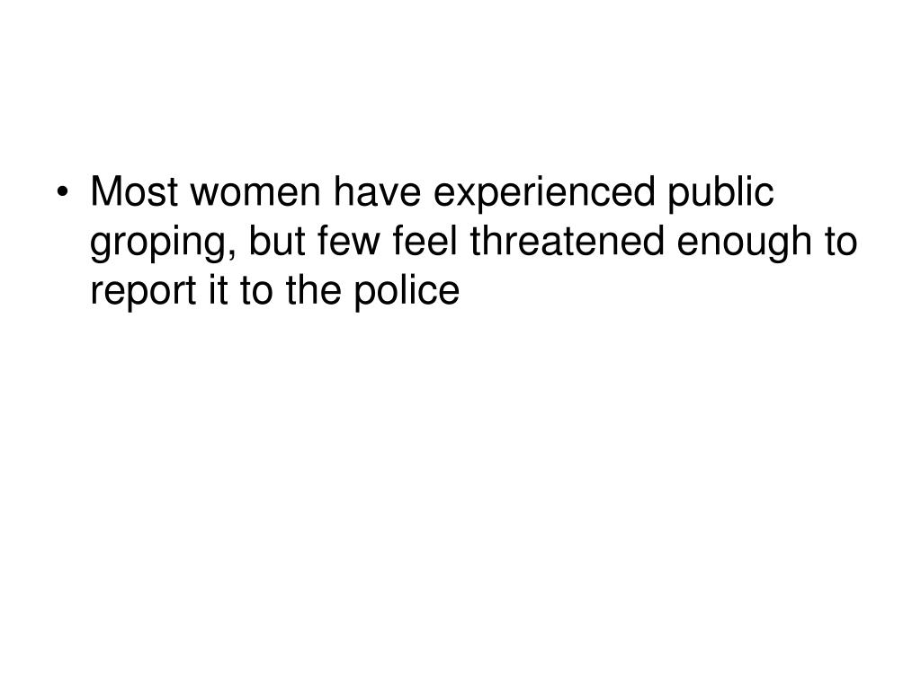 Most women have experienced public groping, but few feel threatened enough to report it to the police