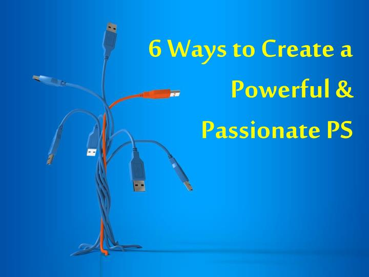 6 ways to create a powerful passionate ps