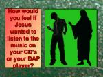how would you feel if jesus wanted to listen to the music on your cd s or your dap player
