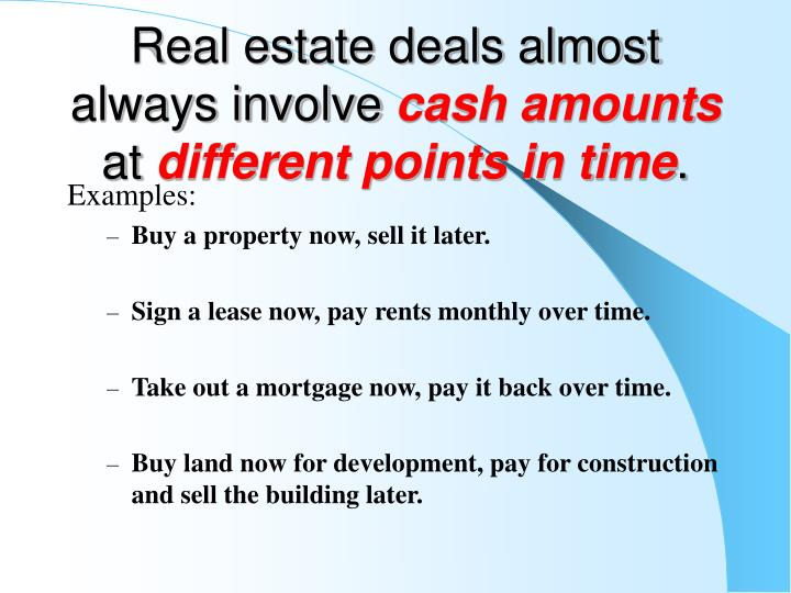 Real estate deals almost always involve cash amounts at different points in time