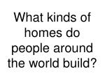 what kinds of homes do people around the world build5