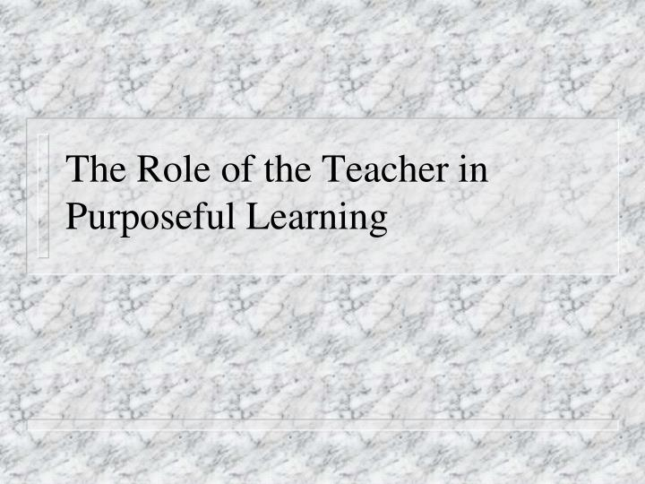 the role of the teacher in purposeful learning n.