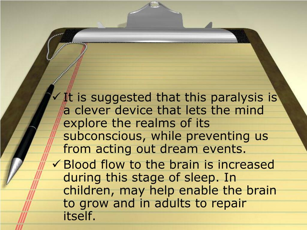 It is suggested that this paralysis is a clever device that lets the mind explore the realms of its subconscious, while preventing us from acting out dream events.
