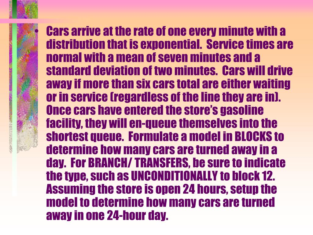 Cars arrive at the rate of one every minute with a distribution that is exponential.  Service times are normal with a mean of seven minutes and a standard deviation of two minutes.  Cars will drive away if more than six cars total are either waiting or in service (regardless of the line they are in).  Once cars have entered the store's gasoline facility, they will en-queue themselves into the shortest queue.  Formulate a model in BLOCKS to determine how many cars are turned away in a day.  For BRANCH/ TRANSFERS, be sure to indicate the type, such as UNCONDITIONALLY to block 12.  Assuming the store is open 24 hours, setup the model to determine how many cars are turned away in one 24-hour day.
