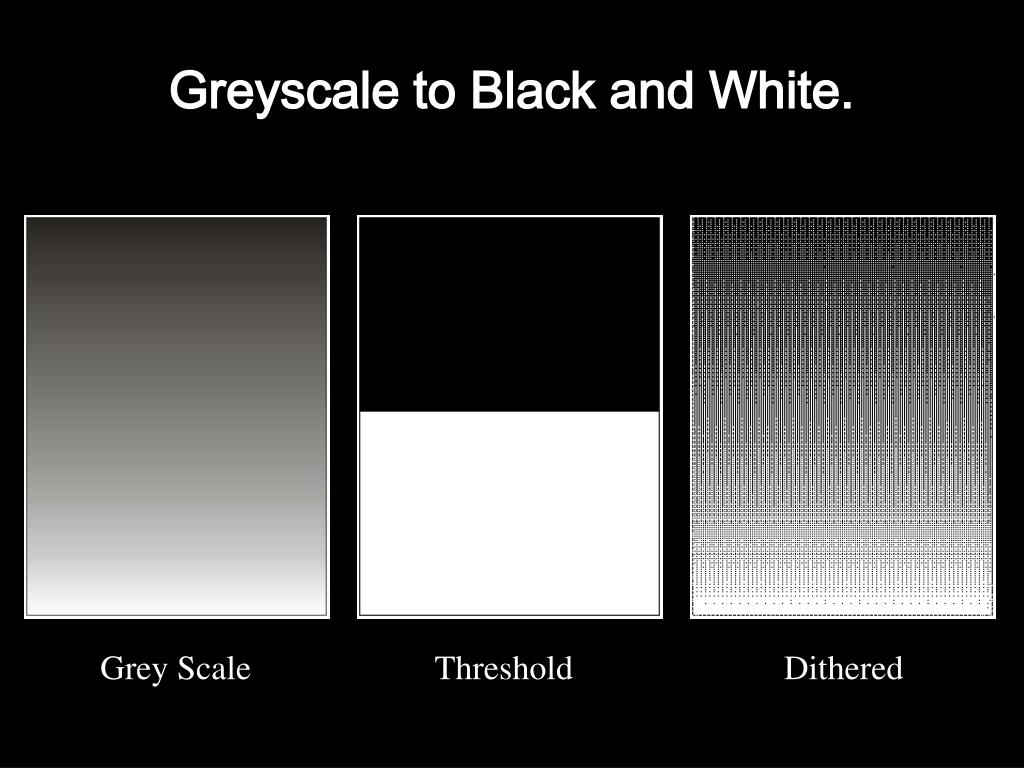 Greyscale to Black and White.