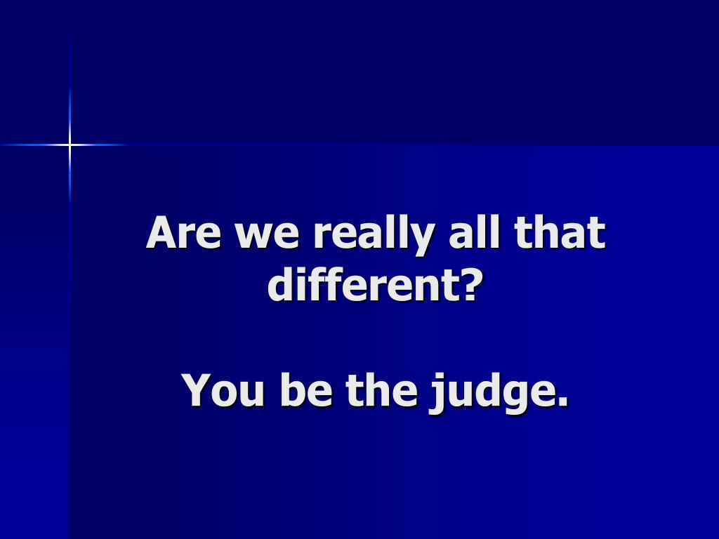 Are we really all that different?
