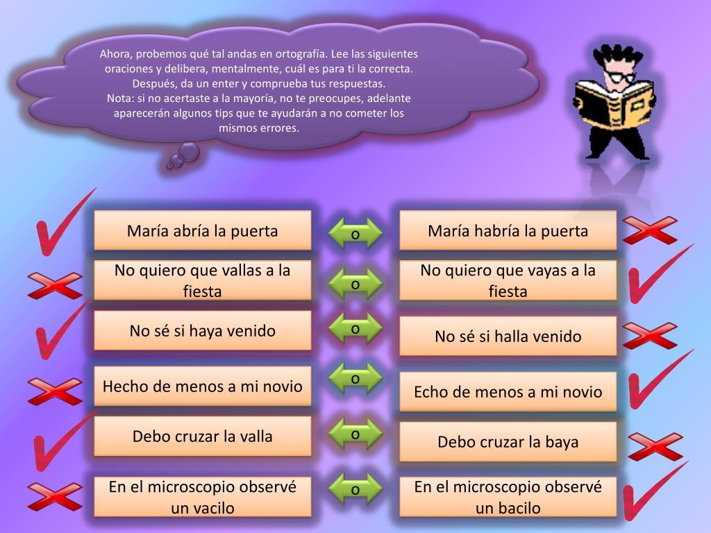 Ahora, probemos qué tal andas en ortografía. Lee las siguientes oraciones y delibera, mentalmente, cuál es para ti la correcta. Después, da un enter y comprueba tus respuestas.
