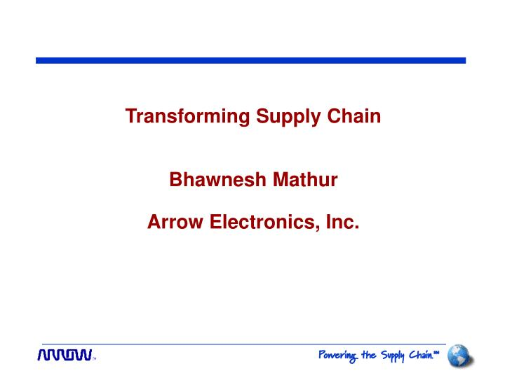 transforming supply chain bhawnesh mathur arrow electronics inc n.