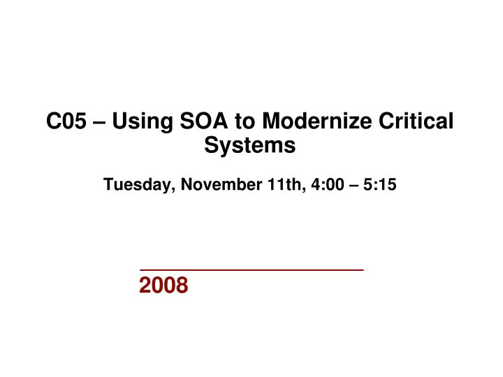 c05 using soa to modernize critical systems tuesday november 11th 4 00 5 15 n.