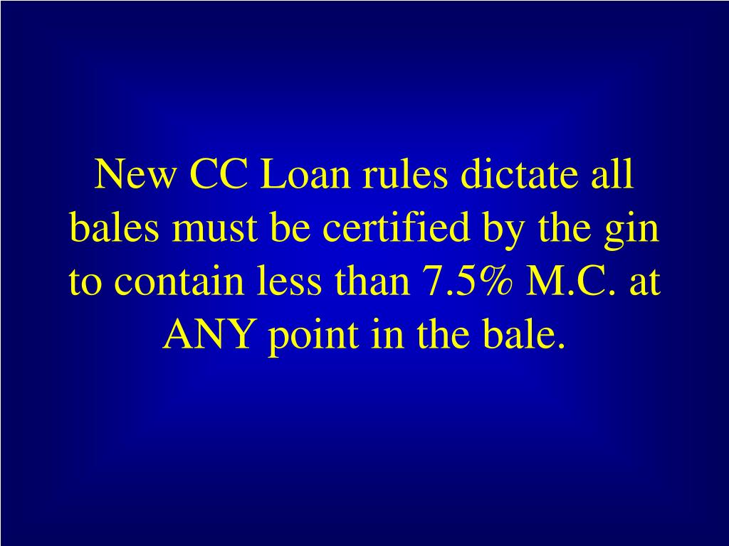 New CC Loan rules dictate all bales must be certified by the gin to contain less than 7.5% M.C. at ANY point in the bale.