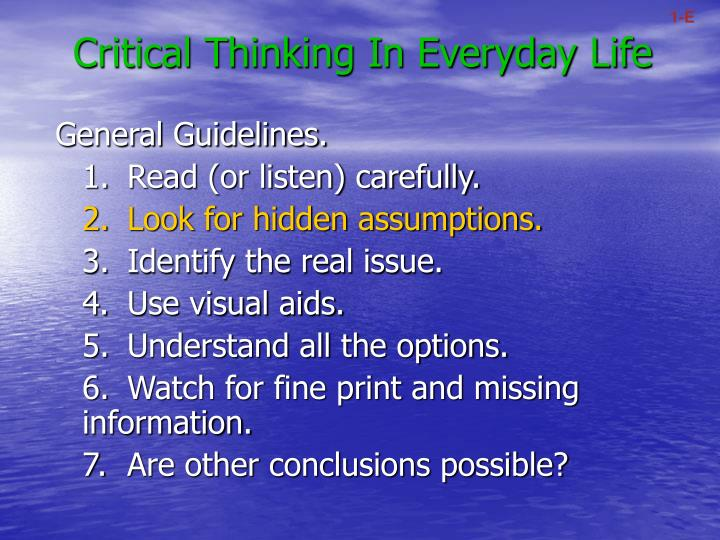 usefulness of critical thinking in everyday life Effective you will be in your life main point 2: critical thinking a working definition of critical thinking is exercising or involving careful judgment or evaluation, eg, judging the feasibility of an idea or product critical thinking is a very important skill to develop we are asked to ana.