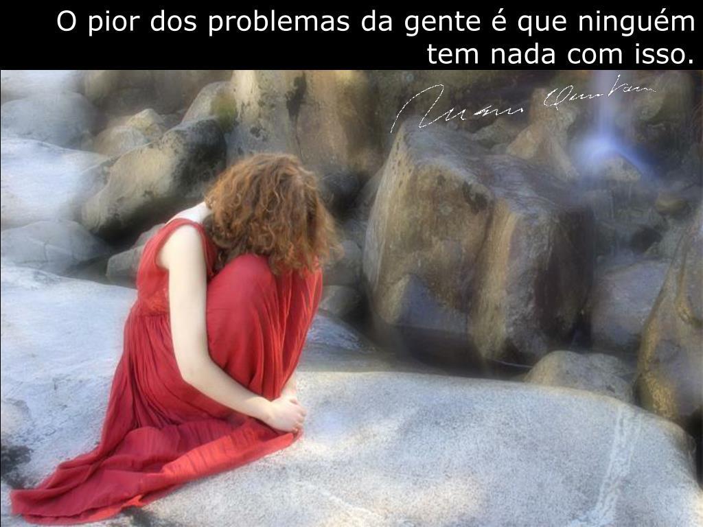 O pior dos problemas da gente é que ninguém tem nada com isso.