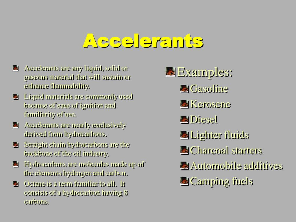 Accelerants are any liquid, solid or gaseous material that will sustain or enhance flammability.