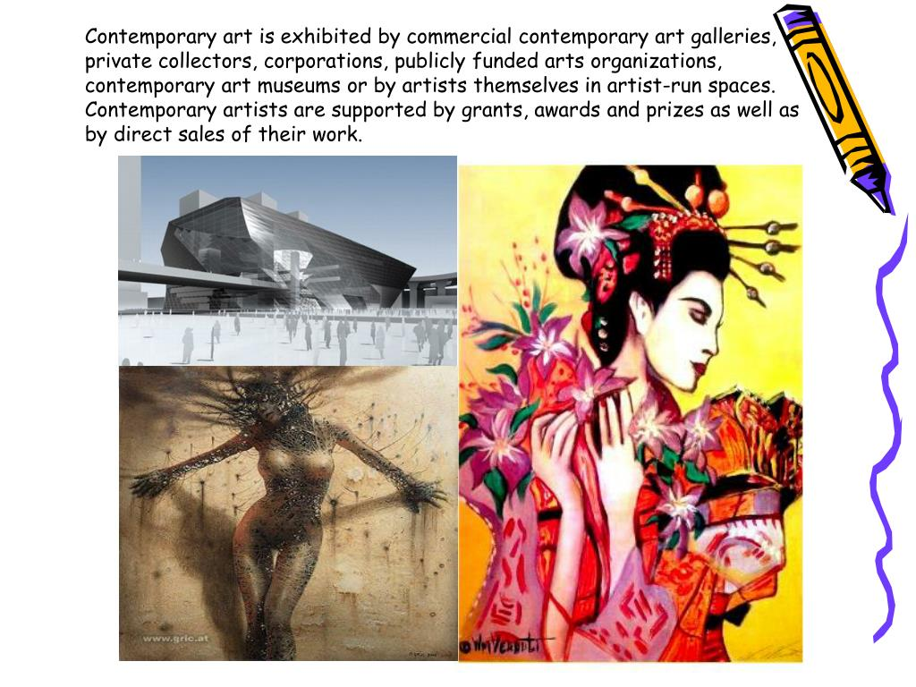 Contemporary art is exhibited by commercial contemporary art galleries, private collectors, corporations, publicly funded arts organizations, contemporary art museums or by artists themselves in artist-run spaces. Contemporary artists are supported by grants, awards and prizes as well as by direct sales of their work.