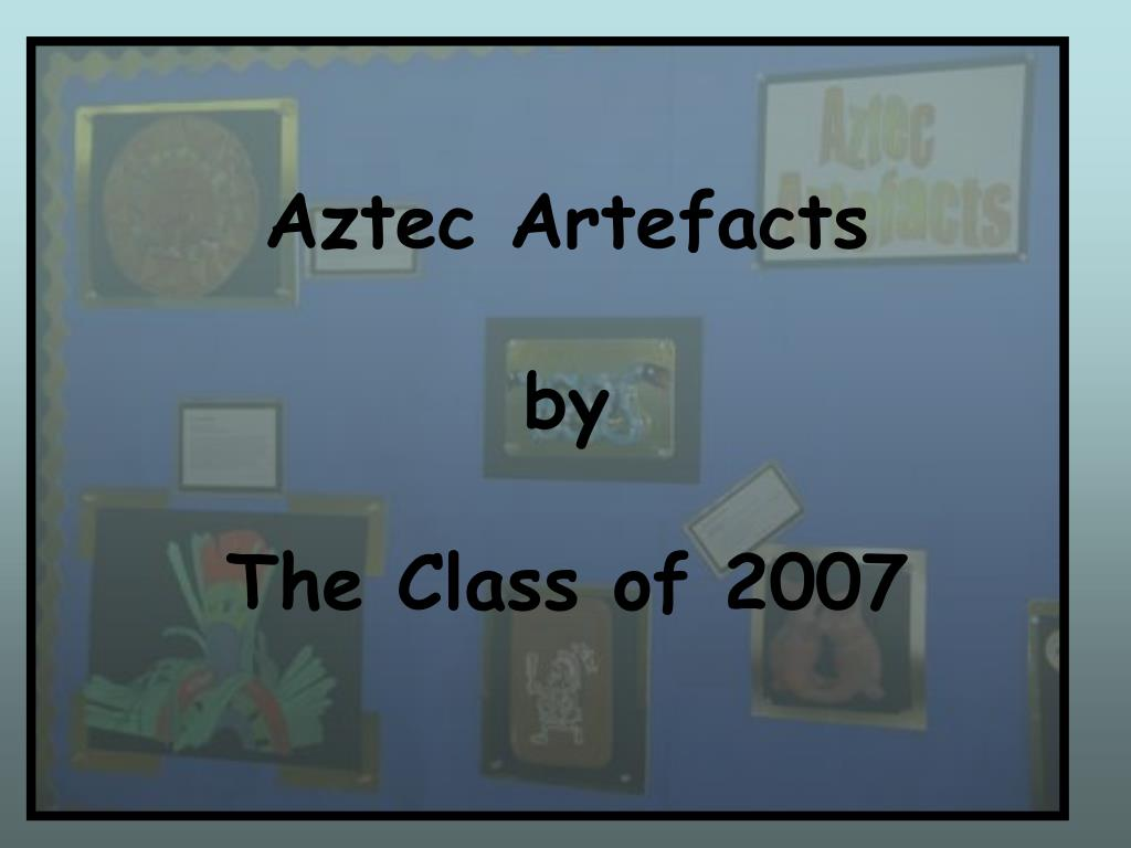 aztec artefacts by the class of 2007 l.