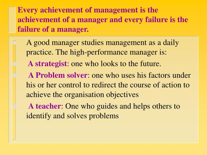 Every achievement of management is the achievement of a manager and every failure is the failure of ...