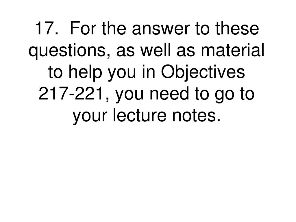 17.  For the answer to these questions, as well as material to help you in Objectives 217-221, you need to go to your lecture notes.