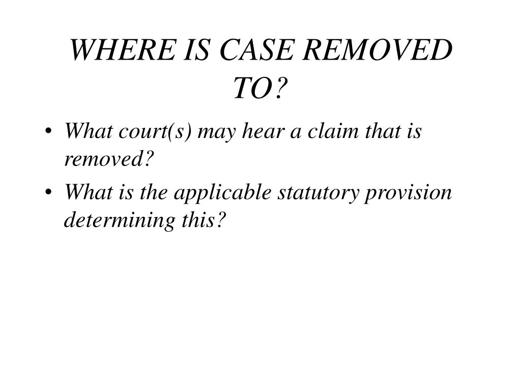 WHERE IS CASE REMOVED TO?