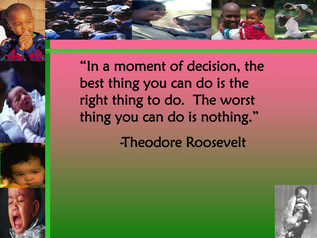 """In a moment of decision, the best thing you can do is the right thing to do.  The worst thing you can do is nothing."""