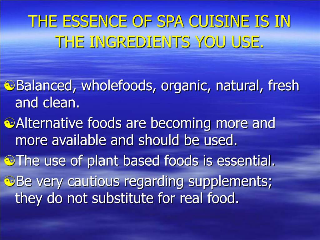 THE ESSENCE OF SPA CUISINE IS IN THE INGREDIENTS YOU USE.