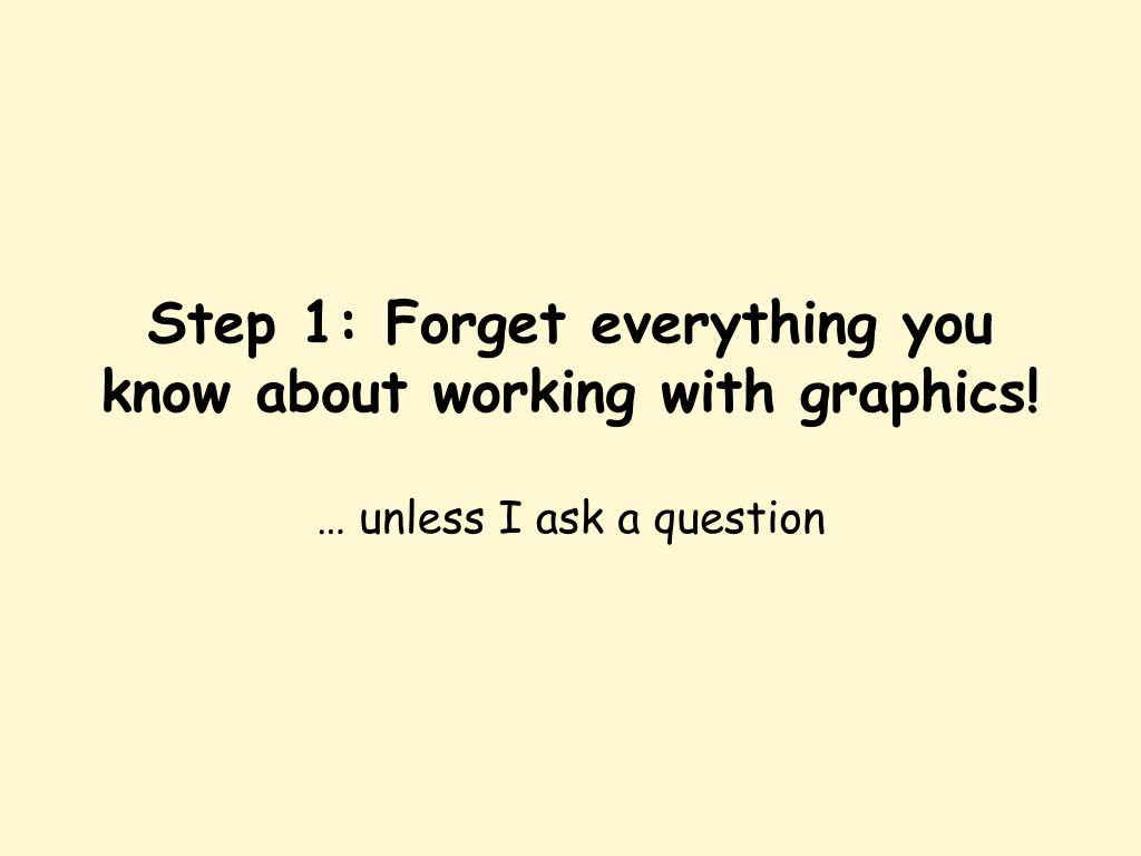 Step 1: Forget everything you know about working with graphics!
