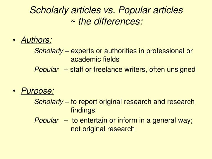 scholarly article Scholarly and popular materials when conducting research it is important to distinguish between journal articles and magazine articles journal articles are typically referred to as scholarly, while magazine articles are usually considered popular.